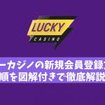 ラッキーカジノの新規会員登録方法や手順を図解付きで徹底解説!
