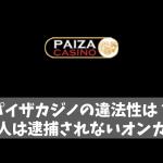 パイザカジノの違法性は?日本人は逮捕されないオンカジなの?