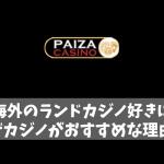 海外のランドカジノ好きにパイザカジノがおすすめな理由は?