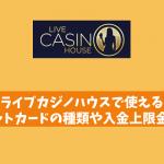 ライブカジノハウスで使えるクレジットカードの種類や入金上限金額は?