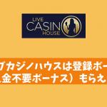 ライブカジノハウスは登録ボーナス(入金不要ボーナス)もらえる?