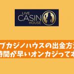 ライブカジノハウスの出金方法!出金時間が早いオンカジって本当?
