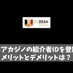 エルドアカジノの紹介者IDを登録するメリットとデメリットは?
