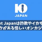 10Bet Japanは詐欺やイカサマのリスクがある怪しいオンカジか?