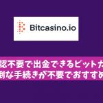 本人確認不要で出金できるビットカジノは面倒な手続きが不要!