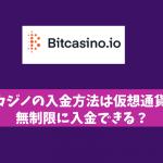 ビットカジノの入金方法は仮想通貨だけ?無制限に入金できる?
