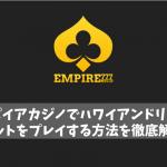エンパイアカジノ ハワイアンドリームのスロットプレイ方法を解説!